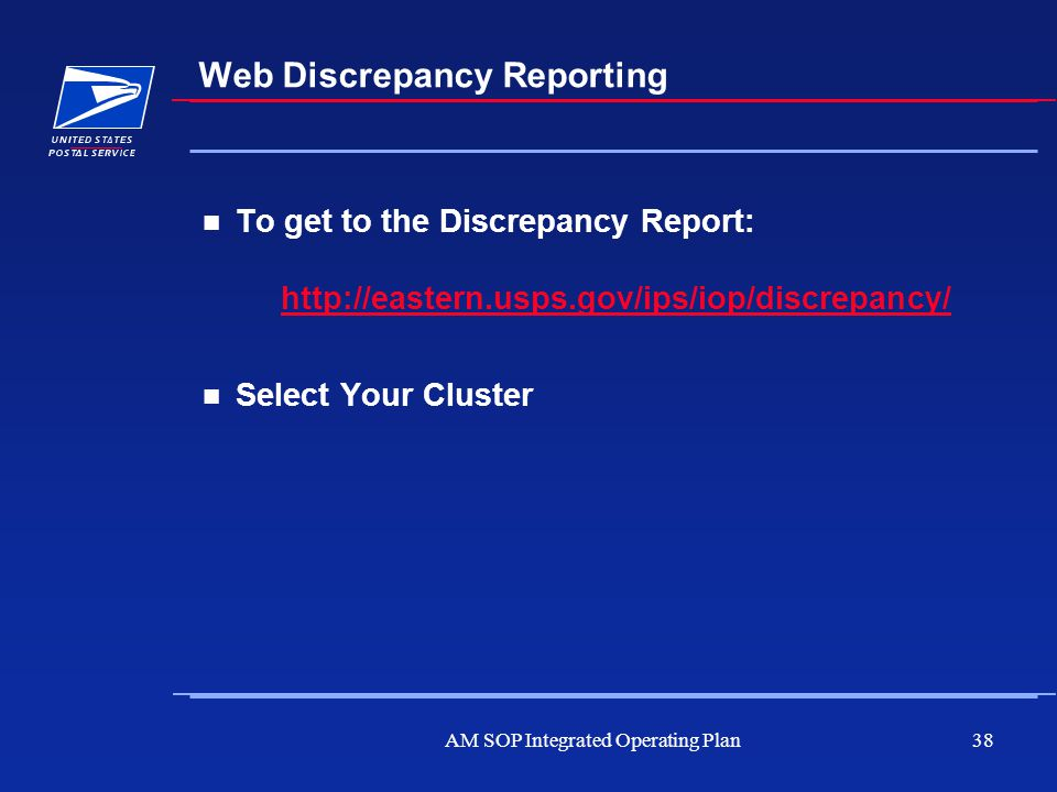 AM SOP Integrated Operating Plan38 Web Discrepancy Reporting To get to the Discrepancy Report: http://eastern.usps.gov/ips/iop/discrepancy/http://east