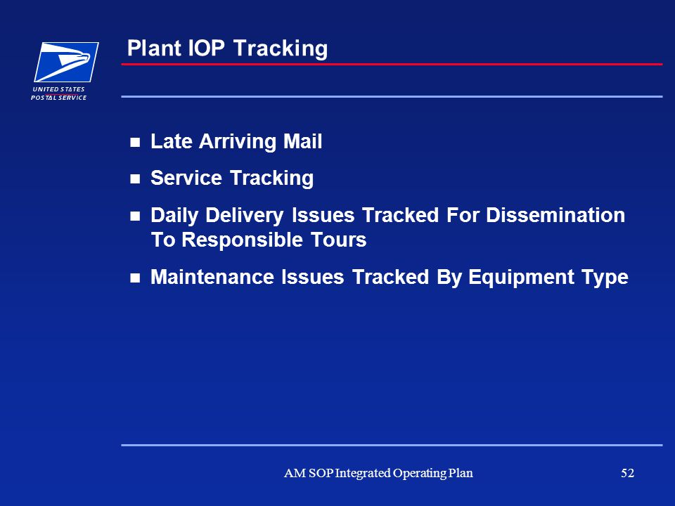 AM SOP Integrated Operating Plan52 Plant IOP Tracking Late Arriving Mail Service Tracking Daily Delivery Issues Tracked For Dissemination To Responsib