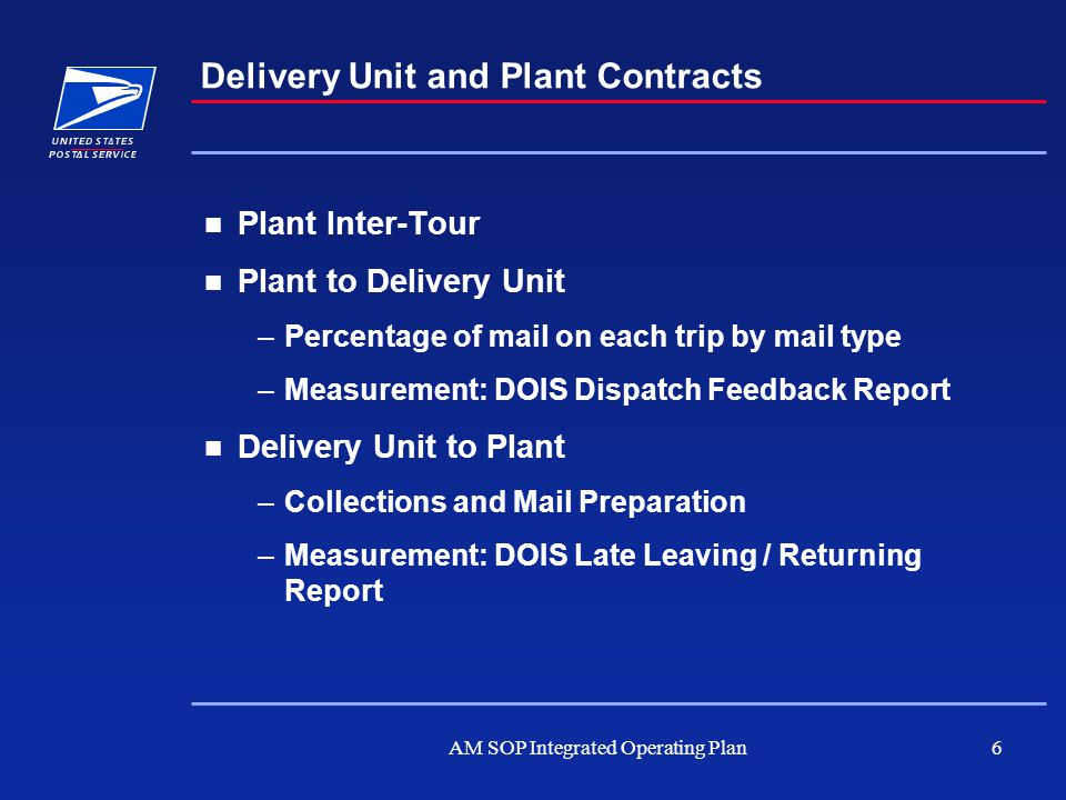 AM SOP Integrated Operating Plan6 Plant Inter-Tour Plant to Delivery Unit –Percentage of mail on each trip by mail type –Measurement: DOIS Dispatch Fe