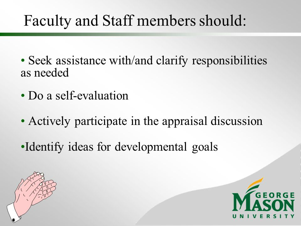 Faculty and Staff members should: Seek assistance with/and clarify responsibilities as needed Do a self-evaluation Actively participate in the apprais