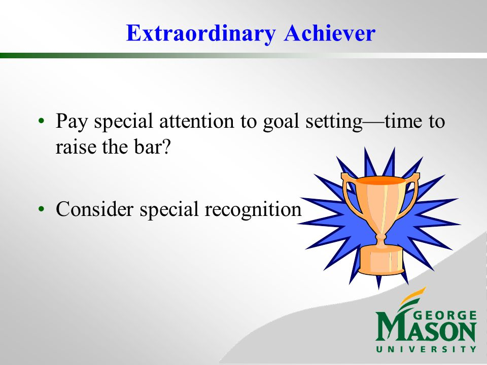 Extraordinary Achiever Pay special attention to goal settingtime to raise the bar? Consider special recognition