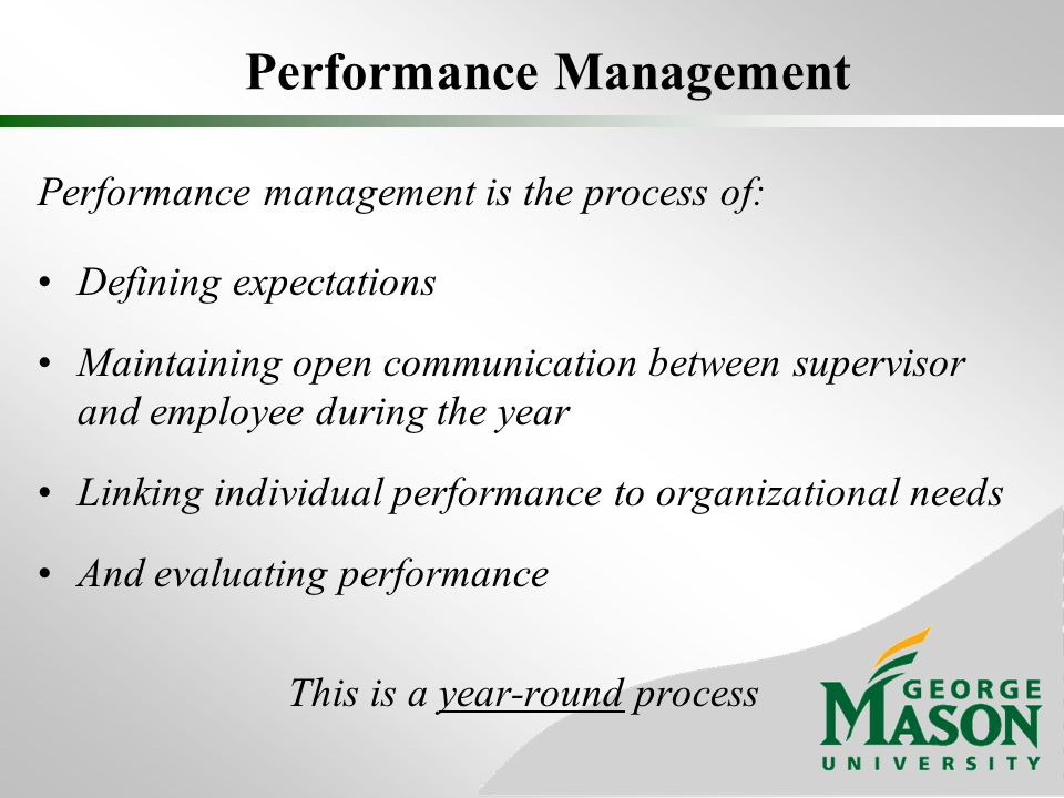 Performance Management Performance management is the process of: Defining expectations Maintaining open communication between supervisor and employee