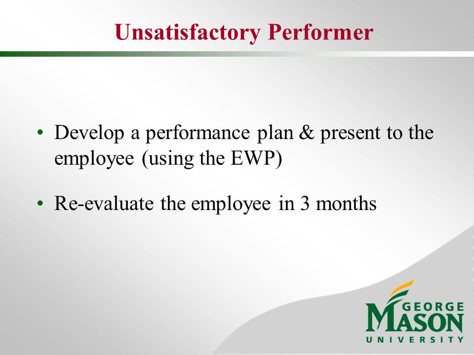 Unsatisfactory Performer Develop a performance plan & present to the employee (using the EWP) Re-evaluate the employee in 3 months