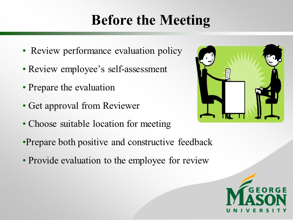 Before the Meeting Review performance evaluation policy Review employees self-assessment Prepare the evaluation Get approval from Reviewer Choose suit