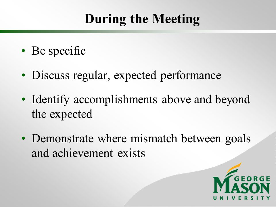 During the Meeting Be specific Discuss regular, expected performance Identify accomplishments above and beyond the expected Demonstrate where mismatch