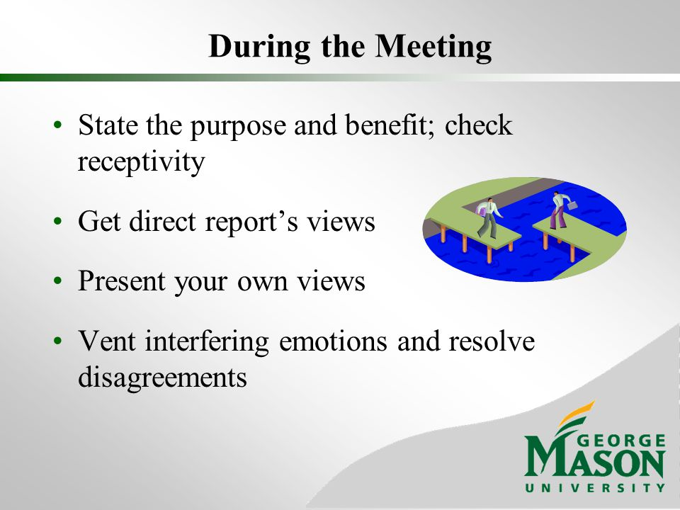 During the Meeting State the purpose and benefit; check receptivity Get direct reports views Present your own views Vent interfering emotions and reso