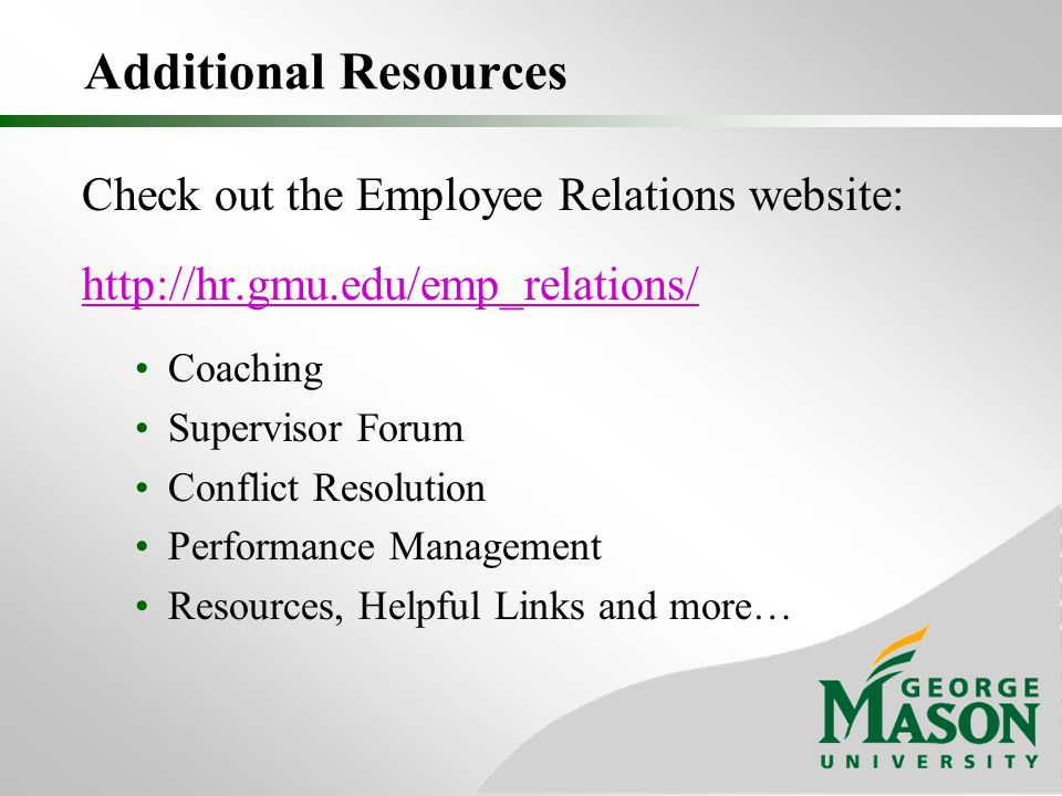 Additional Resources Check out the Employee Relations website: http://hr.gmu.edu/emp_relations/ Coaching Supervisor Forum Conflict Resolution Performa