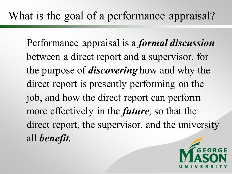 What is the goal of a performance appraisal? Performance appraisal is a formal discussion between a direct report and a supervisor, for the purpose of