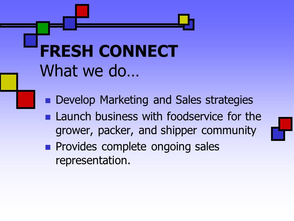 FRESH CONNECT What we do… Develop Marketing and Sales strategies Launch business with foodservice for the grower, packer, and shipper community Provides complete ongoing sales representation.