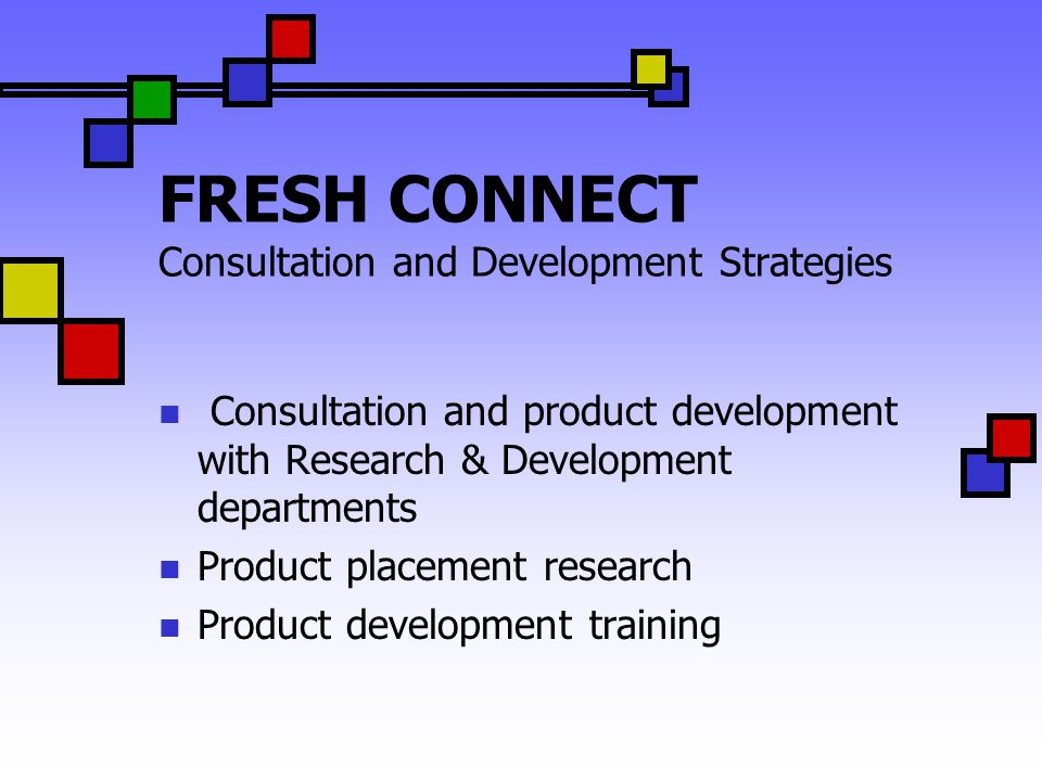 FRESH CONNECT Consultation and Development Strategies Consultation and product development with Research & Development departments Product placement r