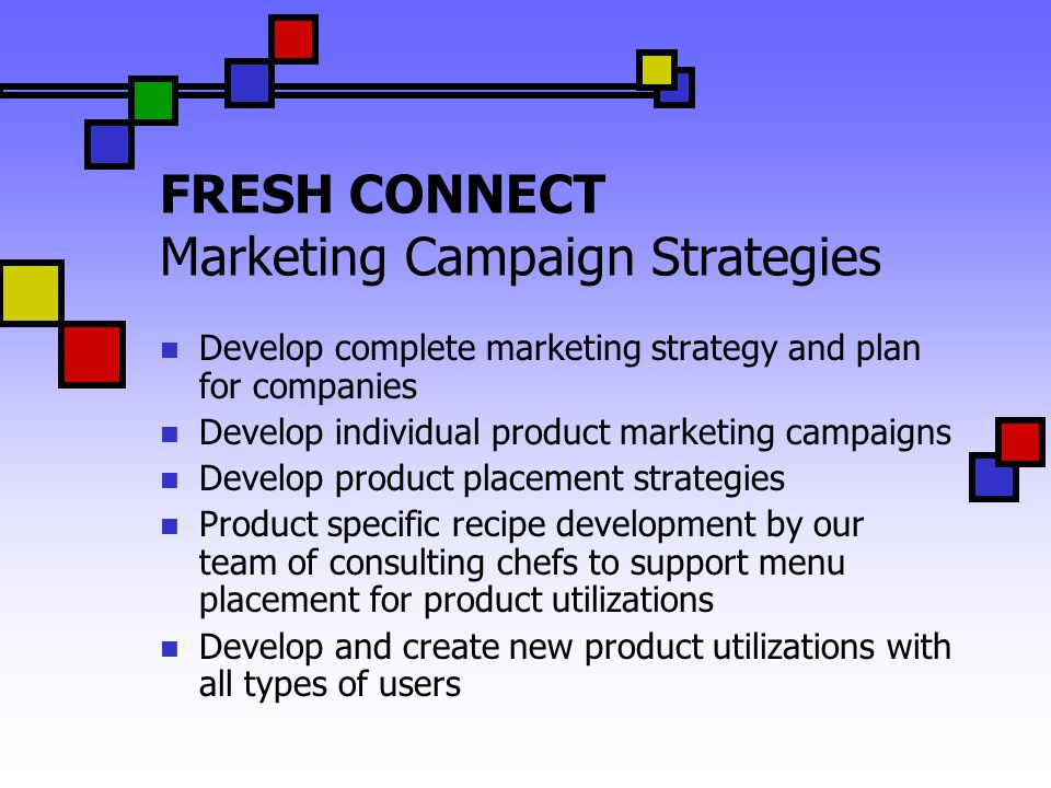 FRESH CONNECT Marketing Campaign Strategies Develop complete marketing strategy and plan for companies Develop individual product marketing campaigns Develop product placement strategies Product specific recipe development by our team of consulting chefs to support menu placement for product utilizations Develop and create new product utilizations with all types of users