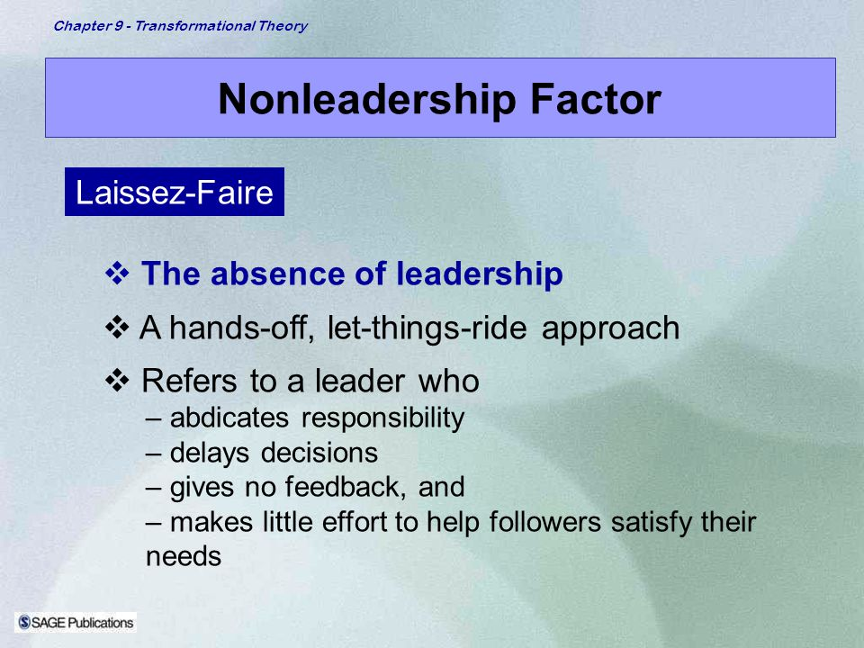 Chapter 9 - Transformational Theory Nonleadership Factor The absence of leadership A hands-off, let-things-ride approach Refers to a leader who – abdi