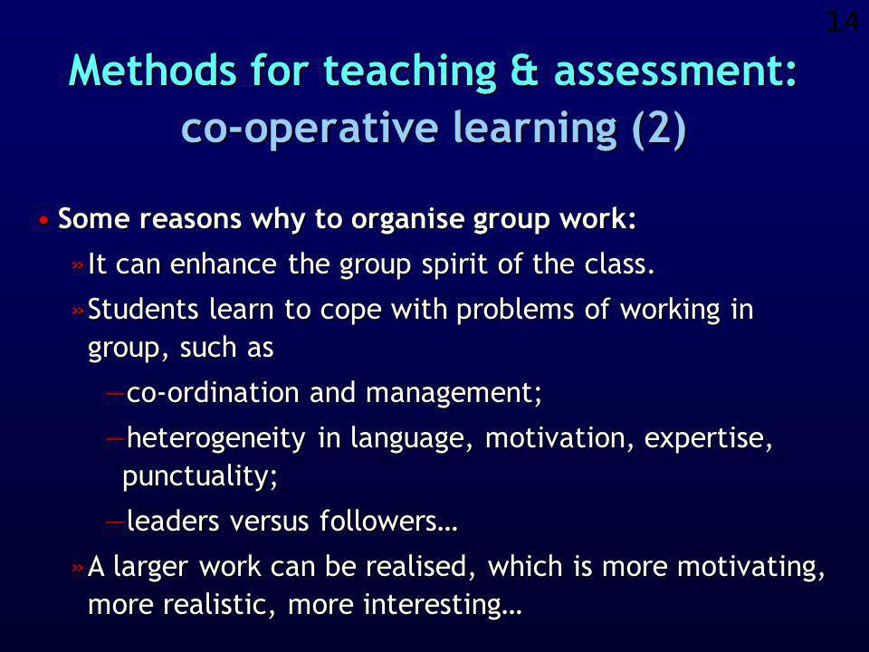 13 Methods for teaching & assessment: co-operative learning (1) Each student works not only on small individual assignments, but contributes also to a bigger assignment that is carried out by a group of students.Each student works not only on small individual assignments, but contributes also to a bigger assignment that is carried out by a group of students.