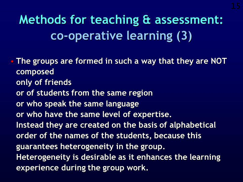 14 Methods for teaching & assessment: co-operative learning (2) Some reasons why to organise group work:Some reasons why to organise group work: »It can enhance the group spirit of the class.