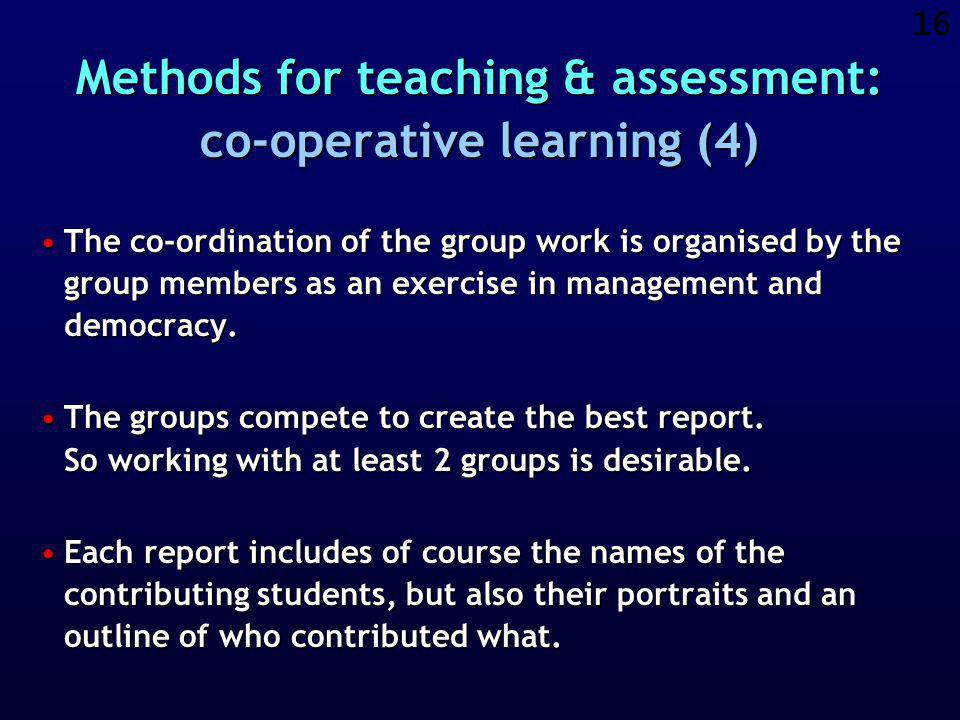 15 Methods for teaching & assessment: co-operative learning (3) The groups are formed in such a way that they are NOT composed only of friends or of students from the same region or who speak the same language or who have the same level of expertise.