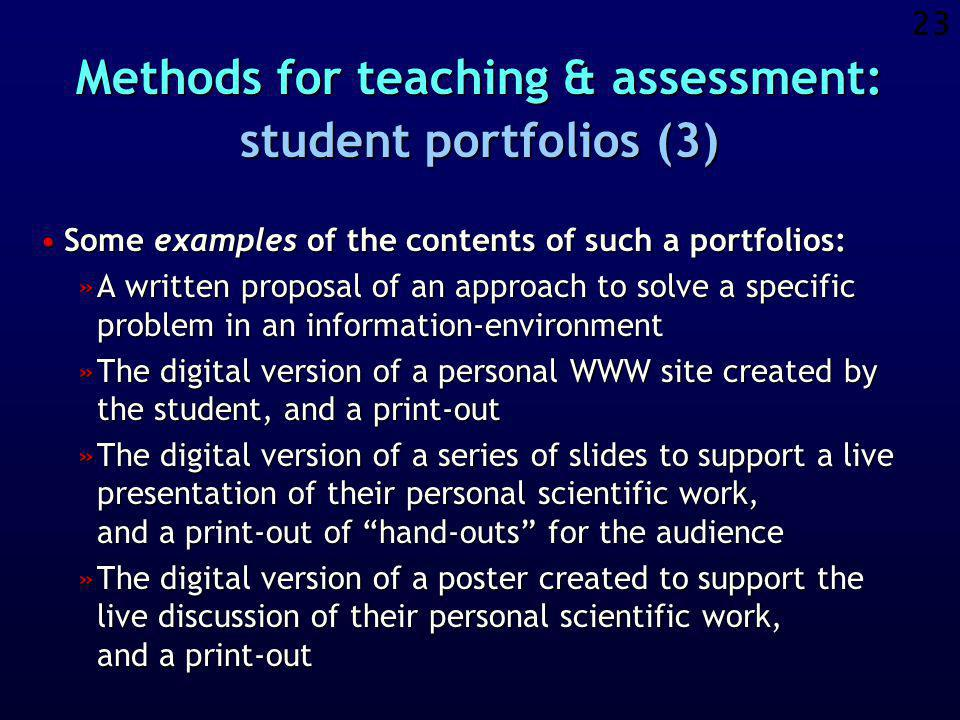 22 Methods for teaching & assessment: student portfolios (2) Some advantages of the portfolios are the following:Some advantages of the portfolios are the following: »The portfolio is a direct, physical reflection of skills and knowledge, that is closer to reality and more satisfactory than a mark on an exam and that can also be shown to other interested persons.