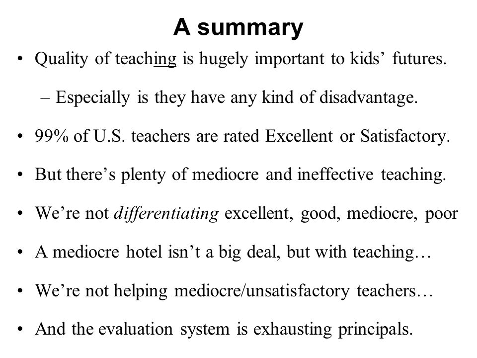 A summary Quality of teaching is hugely important to kids futures. –Especially is they have any kind of disadvantage. 99% of U.S. teachers are rated E