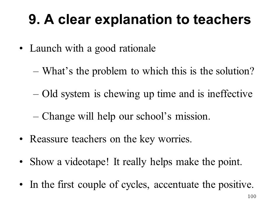 9. A clear explanation to teachers Launch with a good rationale –Whats the problem to which this is the solution? –Old system is chewing up time and i