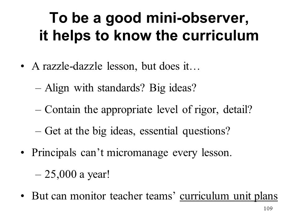 To be a good mini-observer, it helps to know the curriculum A razzle-dazzle lesson, but does it… –Align with standards? Big ideas? –Contain the approp