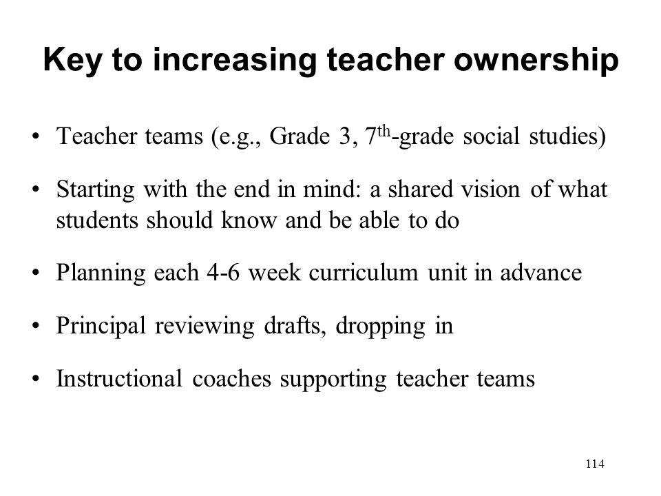 Key to increasing teacher ownership Teacher teams (e.g., Grade 3, 7 th -grade social studies) Starting with the end in mind: a shared vision of what s