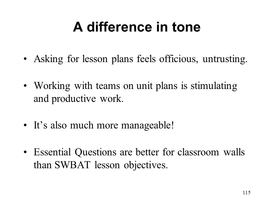 A difference in tone Asking for lesson plans feels officious, untrusting. Working with teams on unit plans is stimulating and productive work. Its als