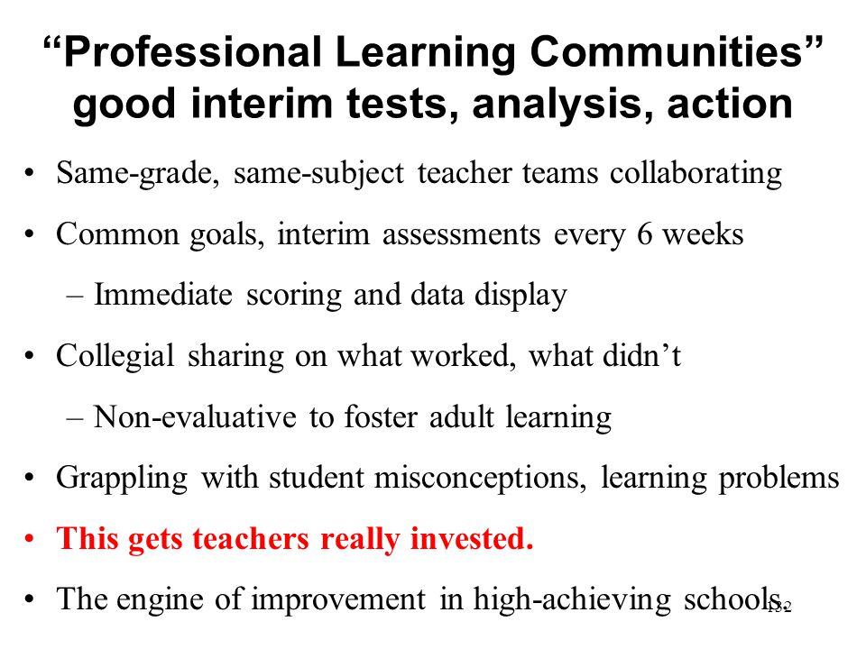 Professional Learning Communities good interim tests, analysis, action Same-grade, same-subject teacher teams collaborating Common goals, interim asse