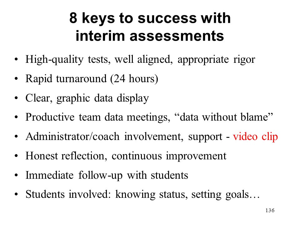 8 keys to success with interim assessments High-quality tests, well aligned, appropriate rigor Rapid turnaround (24 hours) Clear, graphic data display