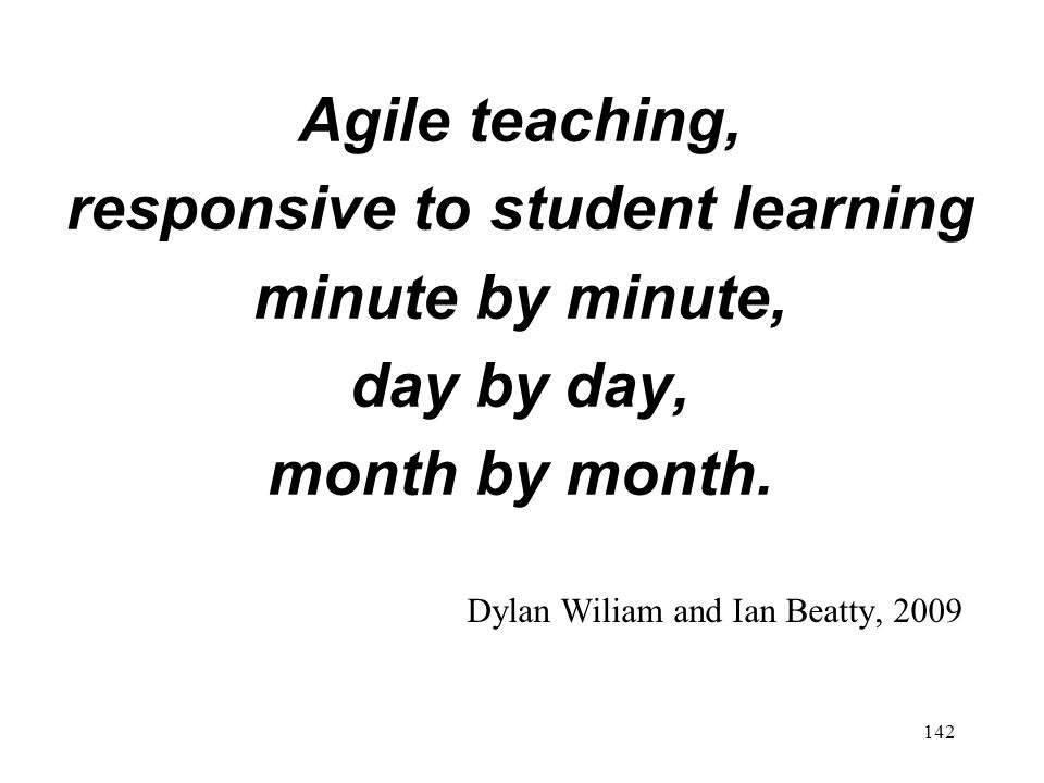 Agile teaching, responsive to student learning minute by minute, day by day, month by month. Dylan Wiliam and Ian Beatty, 2009 142