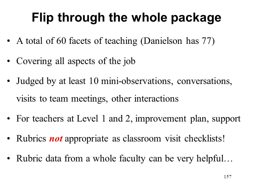 Flip through the whole package A total of 60 facets of teaching (Danielson has 77) Covering all aspects of the job Judged by at least 10 mini-observat