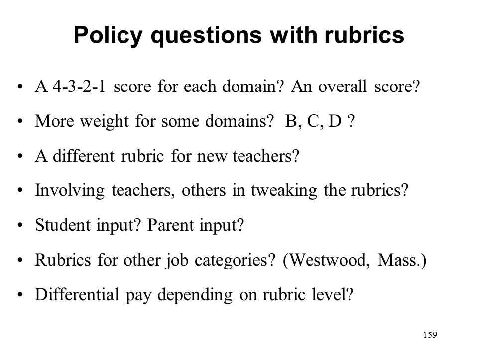 Policy questions with rubrics A 4-3-2-1 score for each domain? An overall score? More weight for some domains? B, C, D ? A different rubric for new te