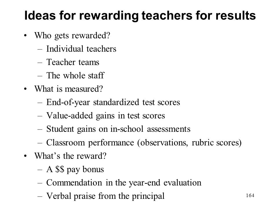 Ideas for rewarding teachers for results Who gets rewarded? –Individual teachers –Teacher teams –The whole staff What is measured? –End-of-year standa