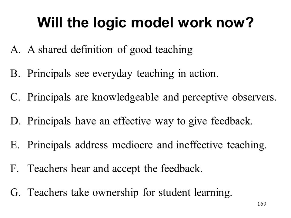 Will the logic model work now? A.A shared definition of good teaching B.Principals see everyday teaching in action. C.Principals are knowledgeable and