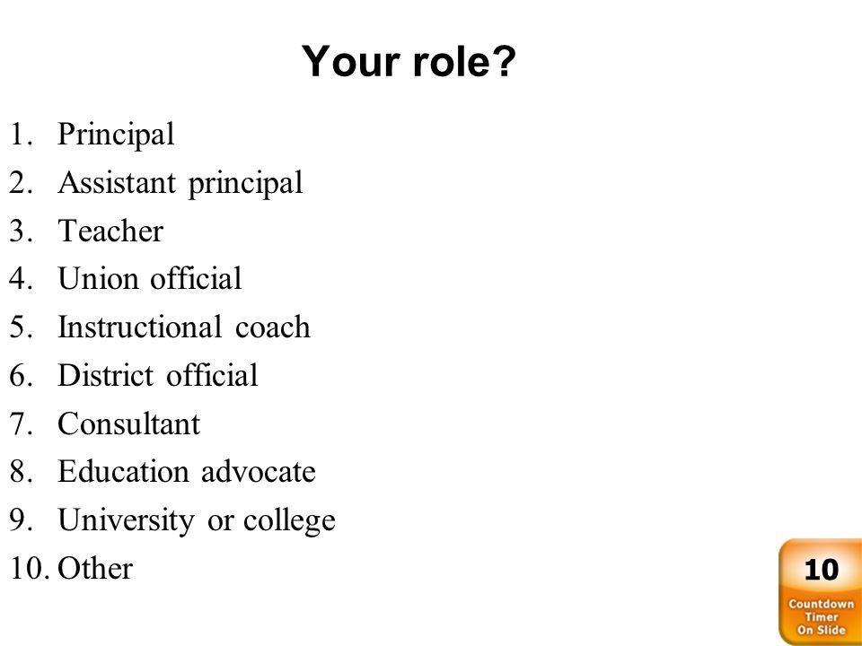 Your role? 1.Principal 2.Assistant principal 3.Teacher 4.Union official 5.Instructional coach 6.District official 7.Consultant 8.Education advocate 9.