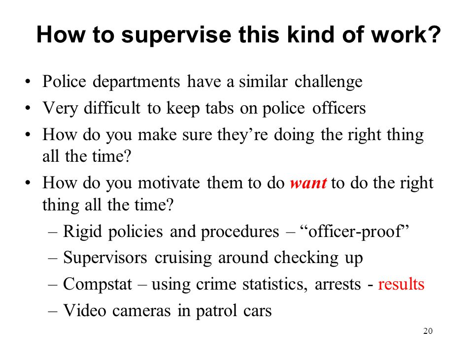 How to supervise this kind of work? Police departments have a similar challenge Very difficult to keep tabs on police officers How do you make sure th