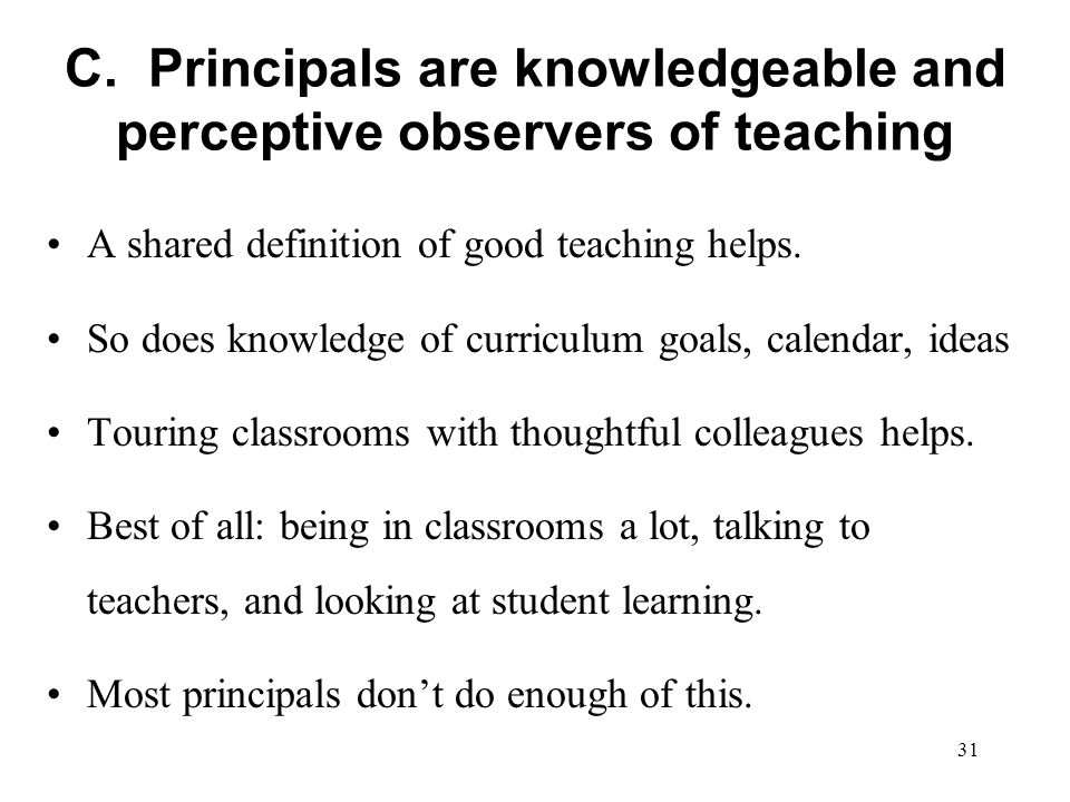 C. Principals are knowledgeable and perceptive observers of teaching A shared definition of good teaching helps. So does knowledge of curriculum goals