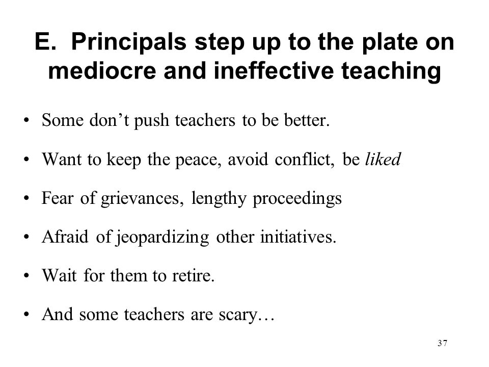 E. Principals step up to the plate on mediocre and ineffective teaching Some dont push teachers to be better. Want to keep the peace, avoid conflict,