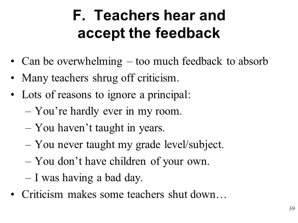 F. Teachers hear and accept the feedback Can be overwhelming – too much feedback to absorb Many teachers shrug off criticism. Lots of reasons to ignor