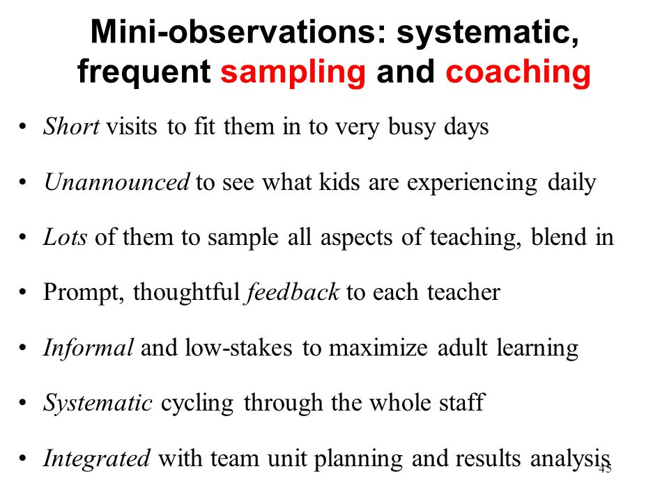 Mini-observations: systematic, frequent sampling and coaching Short visits to fit them in to very busy days Unannounced to see what kids are experienc