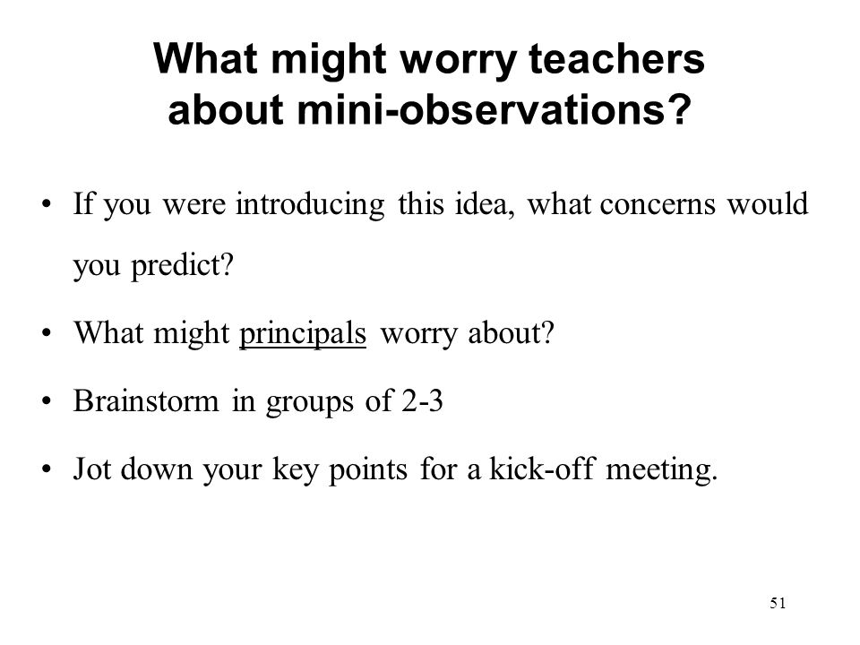 What might worry teachers about mini-observations? If you were introducing this idea, what concerns would you predict? What might principals worry abo