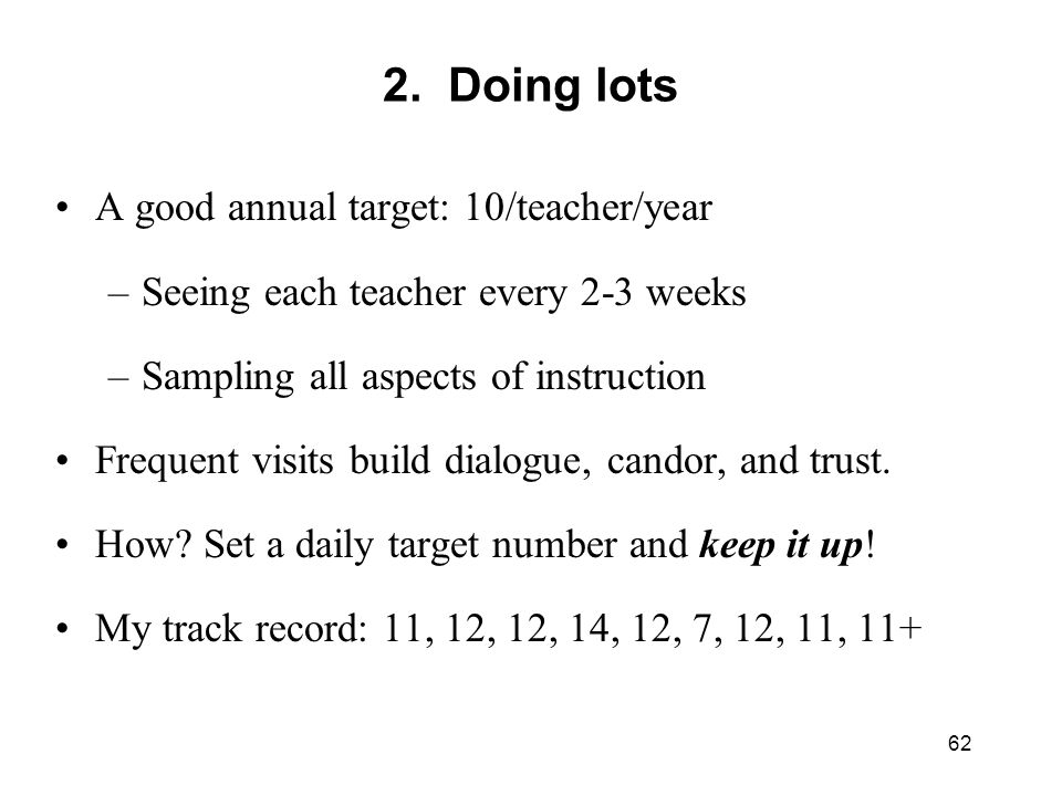 2. Doing lots A good annual target: 10/teacher/year –Seeing each teacher every 2-3 weeks –Sampling all aspects of instruction Frequent visits build di