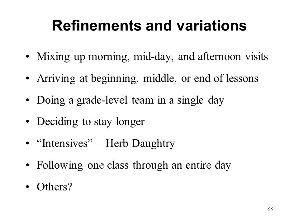 Refinements and variations Mixing up morning, mid-day, and afternoon visits Arriving at beginning, middle, or end of lessons Doing a grade-level team
