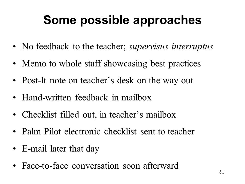 Some possible approaches No feedback to the teacher; supervisus interruptus Memo to whole staff showcasing best practices Post-It note on teachers des