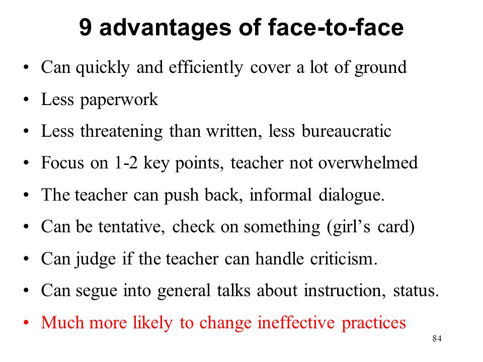 9 advantages of face-to-face Can quickly and efficiently cover a lot of ground Less paperwork Less threatening than written, less bureaucratic Focus o