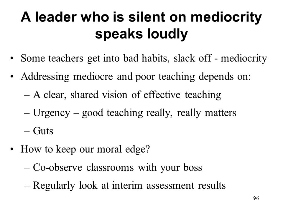 A leader who is silent on mediocrity speaks loudly Some teachers get into bad habits, slack off - mediocrity Addressing mediocre and poor teaching dep
