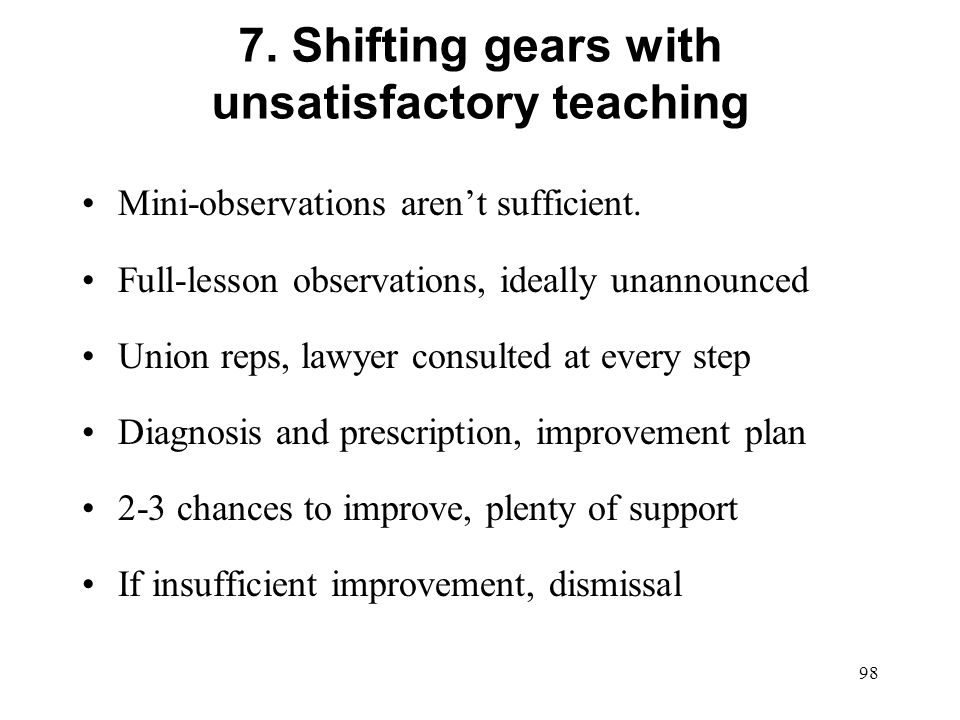 7. Shifting gears with unsatisfactory teaching Mini-observations arent sufficient. Full-lesson observations, ideally unannounced Union reps, lawyer co