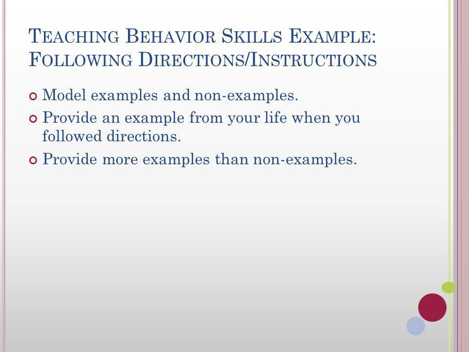T EACHING B EHAVIOR S KILLS E XAMPLE : F OLLOWING D IRECTIONS /I NSTRUCTIONS Teach/describe the skill and skill steps. Look at the person. Acknowledge