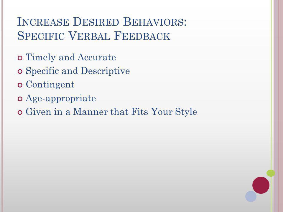 I NCREASE D ESIRED B EHAVIORS : S PECIFIC V ERBAL F EEDBACK Providing praise for correct academic responses and appropriate social behavior lead to: I