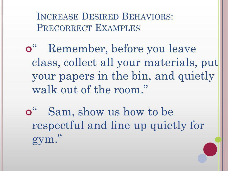I NCREASE D ESIRED B EHAVIORS : P RECORRECTS /V ISUAL C UES Function as reminders Opportunities to practice Prompt for expected behavior Especially helpful before teacher anticipates behavior learning errors Visual cues offer opportunity to precorrect nonverbally Visual cues especially helpful for non-readers