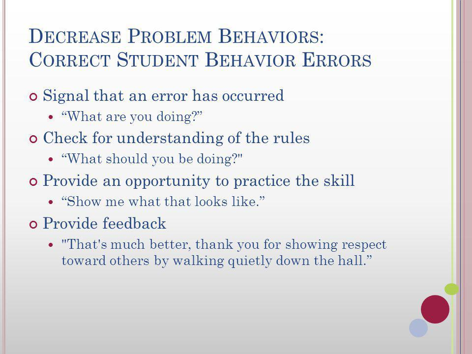 D ECREASE P ROBLEM B EHAVIORS : C ORRECT S TUDENT B EHAVIOR E RRORS Emotion Free response More effective if students have been taught expected behaviors Minimize attention other than to signal an error has occurred Praise for appropriate behavior