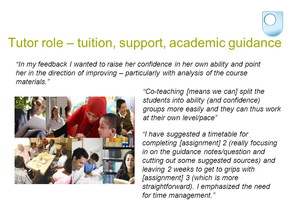 Tutor role – tuition, support, academic guidance In my feedback I wanted to raise her confidence in her own ability and point her in the direction of improving – particularly with analysis of the course materials.
